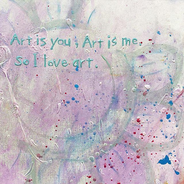 Art is you,Art is me. So I love art.この命が、その命が、アートだから、ぜんぶのアートを愛する。
